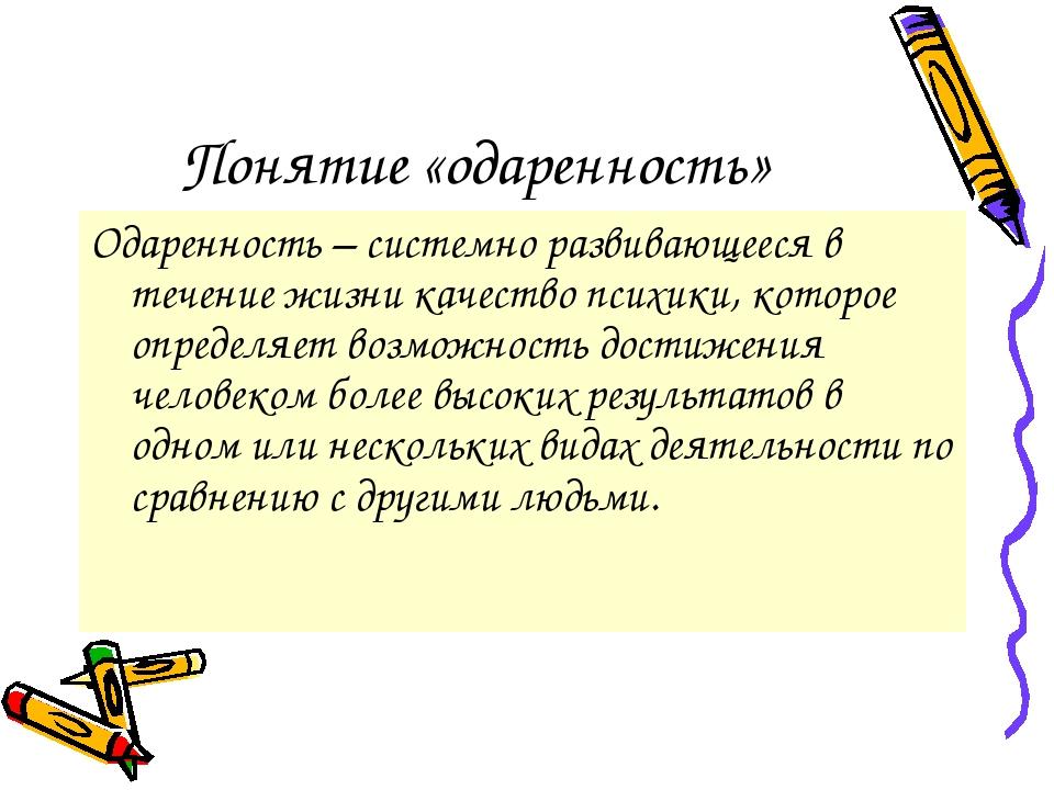 Понятие «одаренность» Одаренность – системно развивающееся в течение жизни ка...