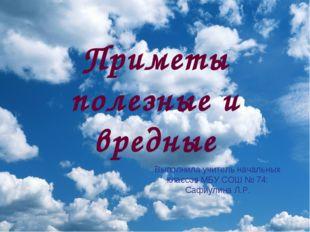 Приметы полезные и вредные Выполнила учитель начальных классов МБУ СОШ № 74: