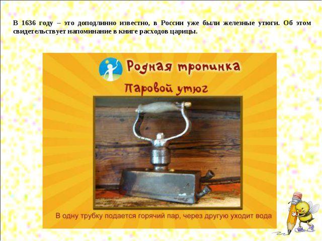 В 1636 году – это доподлинно известно, в России уже были железные утюги. Об...