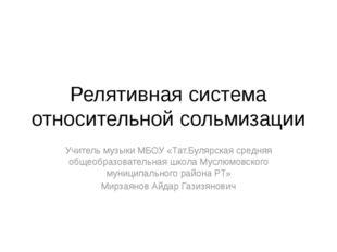 Релятивная система относительной сольмизации Учитель музыки МБОУ «Тат.Булярск