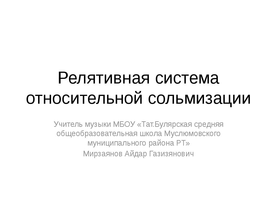 Релятивная система относительной сольмизации Учитель музыки МБОУ «Тат.Булярск...
