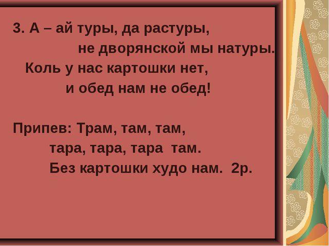 3. А – ай туры, да растуры, не дворянской мы натуры. Коль у нас картошки нет,...