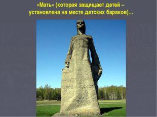 «Мать» (которая защищает детей– установлена наместе детских бараков)…