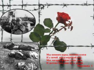 Мы помним нары, помним плети И у печей предсмертный вой. Мы лагерей фашистск