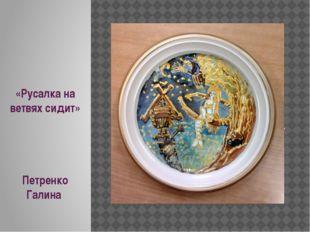 «Русалка на ветвях сидит» Петренко Галина .