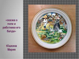 «сказка о попе и работнике его балде» Юшкина Мария .