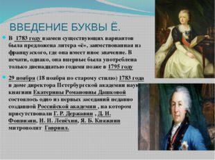 ВВЕДЕНИЕ БУКВЫ Ё. В 1783 году взамен существующих вариантов была предложена