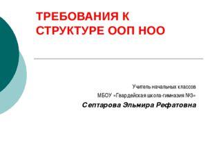 ТРЕБОВАНИЯ К СТРУКТУРЕ ООП НОО Учитель начальных классов МБОУ «Гвардейская шк