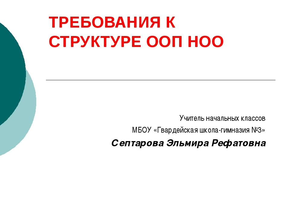 ТРЕБОВАНИЯ К СТРУКТУРЕ ООП НОО Учитель начальных классов МБОУ «Гвардейская шк...