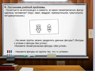 III. Постановка учебной проблемы - Посмотрите на аппликации и скажите, из ка