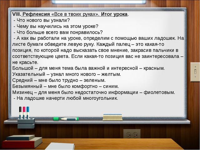 VIII. Рефлексия «Все в твоих руках». Итог урока. - Что нового вы узнали? -...