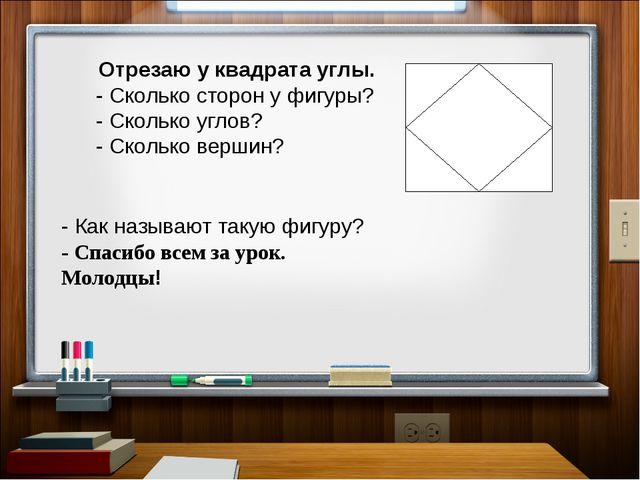 Отрезаю у квадрата углы. - Сколько сторон у фигуры? - Сколько углов? - Сколь...