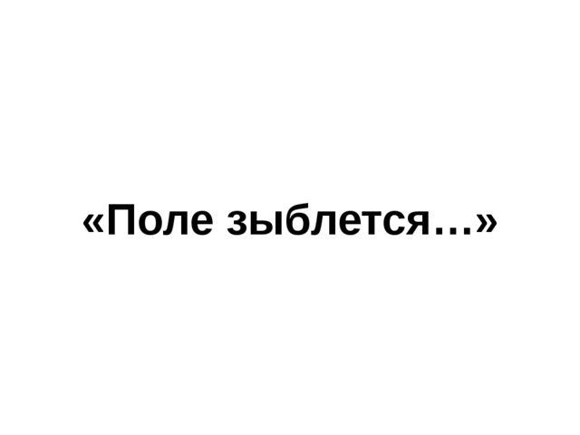 «Поле зыблется…»