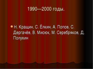 1990—2000 годы. Н. Кращин, С. Ёлкин, А. Попов, С. Дергачёв, В. Мисюк, М. Сере