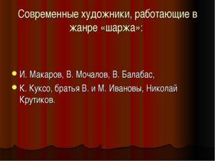 Современные художники, работающие в жанре «шаржа»: И. Макаров, В. Мочалов, В.