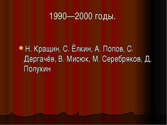 1990—2000 годы. Н. Кращин, С. Ёлкин, А. Попов, С. Дергачёв, В. Мисюк, М. Сере...
