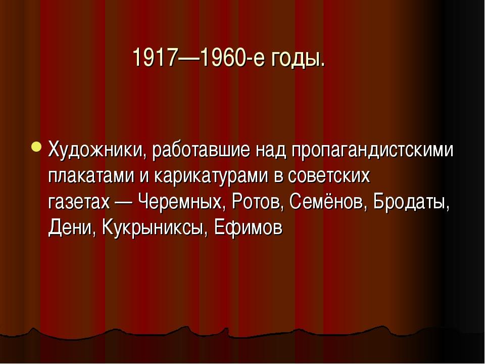 1917—1960-е годы. Художники, работавшие над пропагандистскими плакатами и кар...