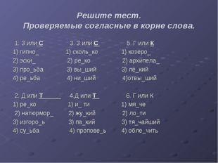 Решите тест. Проверяемые согласные в корне слова. 1. З или С 3. З или С 5. Г