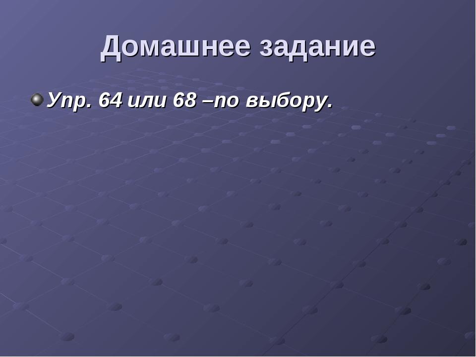 Домашнее задание Упр. 64 или 68 –по выбору.