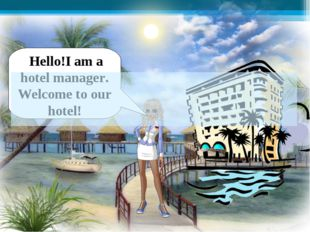 Hello!I am a hotel manager. Welcome to our hotel!