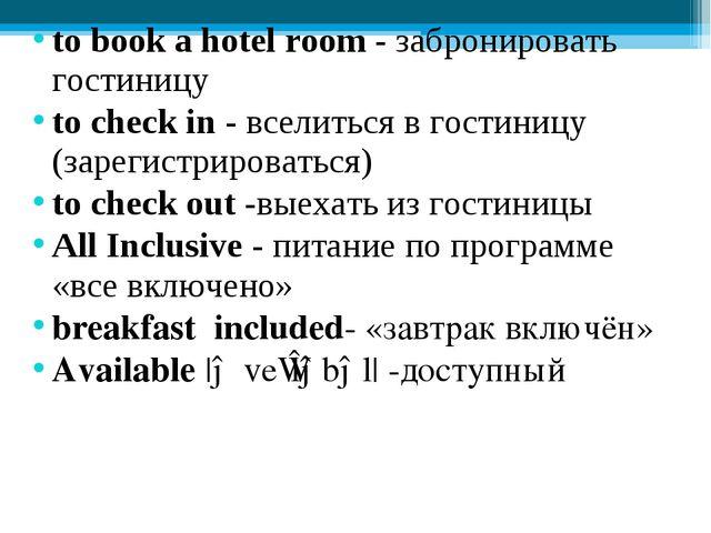 to book a hotel room - забронировать гостиницу to check in - вселиться в гост...