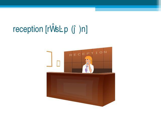 reception [rɪˈsɛpʃ(ə)n]