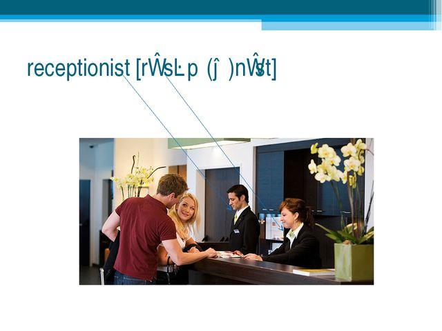 receptionist [rɪˈsɛpʃ(ə)nɪst]