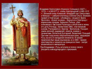 Владимир Святославич (Красное Солнышко) (942?—1015) — в 969-977 гг. князь Но