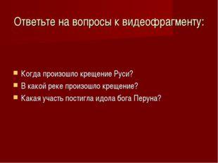 Ответьте на вопросы к видеофрагменту: Когда произошло крещение Руси? В какой
