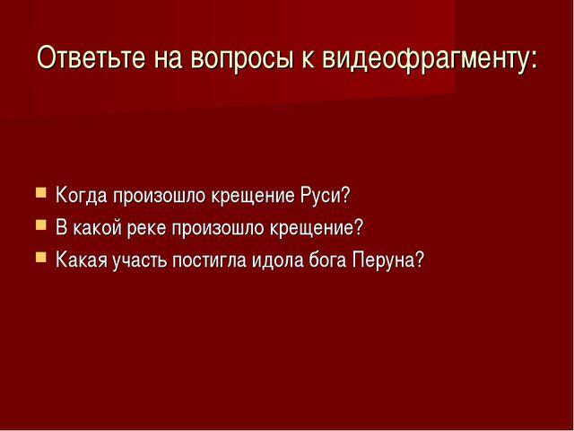 Ответьте на вопросы к видеофрагменту: Когда произошло крещение Руси? В какой...