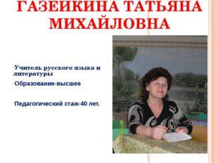 ГАЗЕЙКИНА ТАТЬЯНА МИХАЙЛОВНА Учитель русского языка и литературы Образование-
