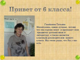 Газейкина Татьяна Михайловна, самая лучшая , потому что она хорошо знает и