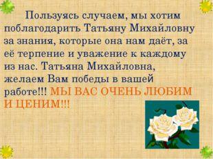 Пользуясь случаем, мы хотим поблагодарить Татьяну Михайловну за знания, кот