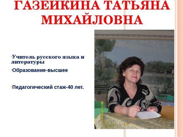 ГАЗЕЙКИНА ТАТЬЯНА МИХАЙЛОВНА Учитель русского языка и литературы Образование-...