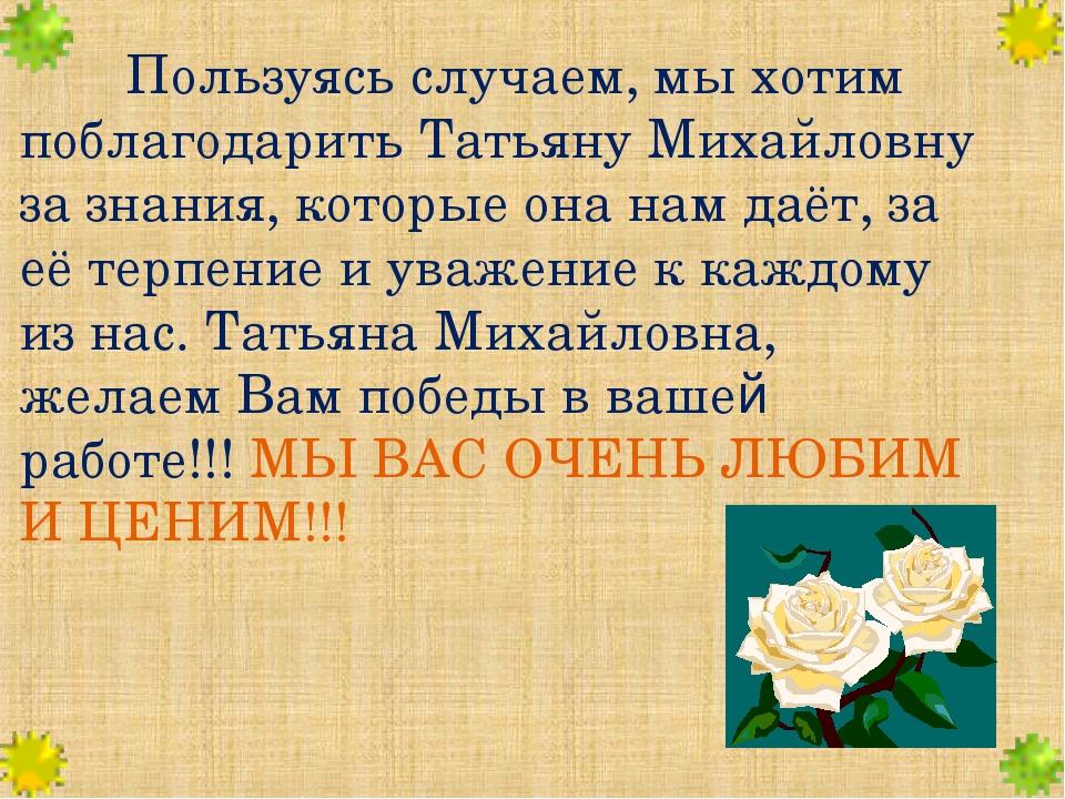 Пользуясь случаем, мы хотим поблагодарить Татьяну Михайловну за знания, кот...