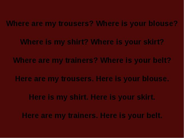 Where are my trousers? Where is your blouse? Where is my shirt? Where is your...