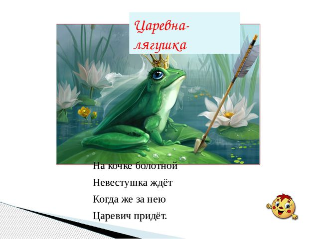 Царевна-лягушка На кочке болотной Невестушка ждёт Когда же за нею Царевич при...