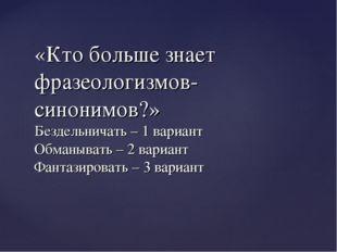 «Кто больше знает фразеологизмов-синонимов?» Бездельничать – 1 вариант Обманы