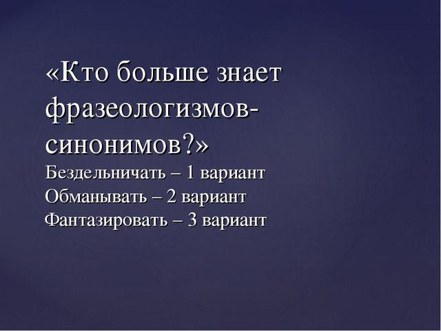 «Кто больше знает фразеологизмов-синонимов?» Бездельничать – 1 вариант Обманы...