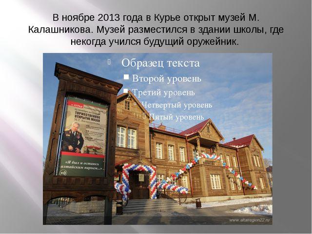 В ноябре 2013 года в Курье открыт музей М. Калашникова. Музей разместился в з...