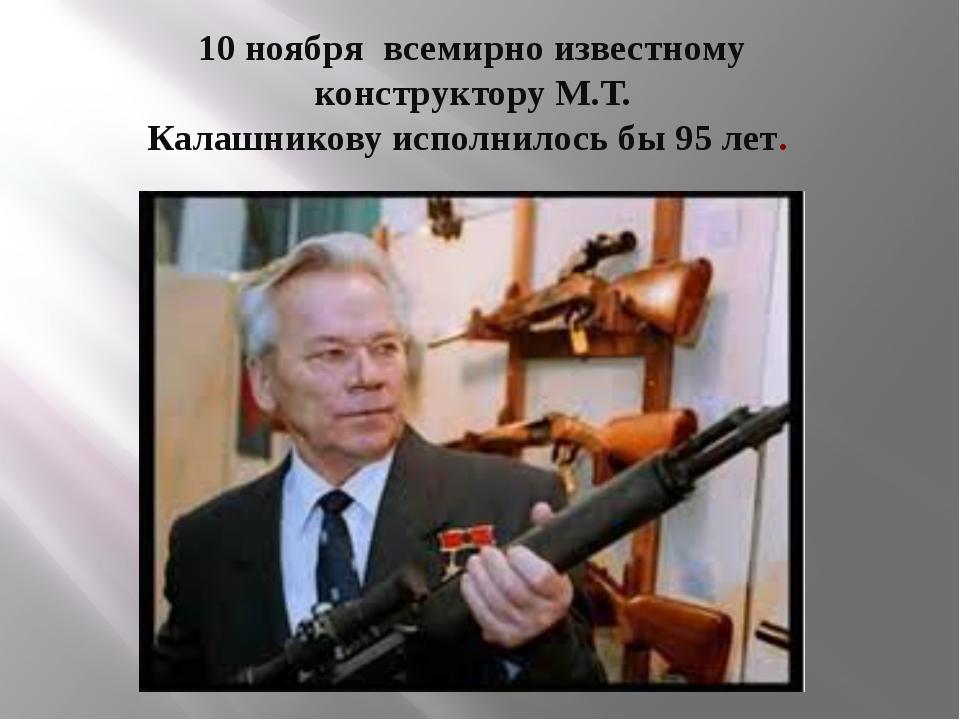 10 ноября всемирно известному конструкторуМ.Т. Калашниковуисполнилось бы 95...