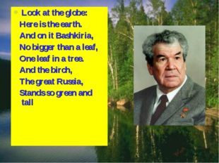 Look at the globe: Here is the earth. And on it Bashkiria, No bigger than a l