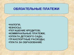 ОБЯЗАТЕЛЬНЫЕ ПЛАТЕЖИ НАЛОГИ; ВЗНОСЫ; ПОГАШЕНИЕ КРЕДИТОВ; КОММУНАЛЬНЫЕ ПЛАТЕЖИ