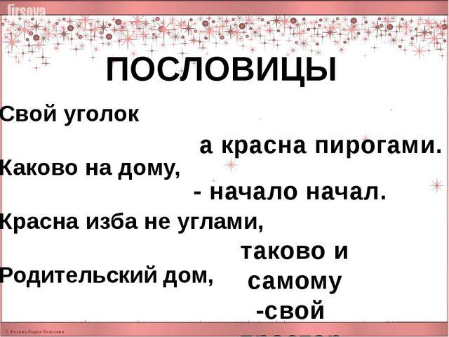 ПОСЛОВИЦЫ Свой уголок Каково на дому, Красна изба не углами, Родительский дом...