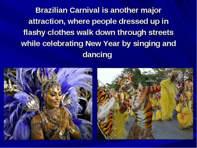 Brazilian Carnival is another major attraction, where people dressed up in fl...