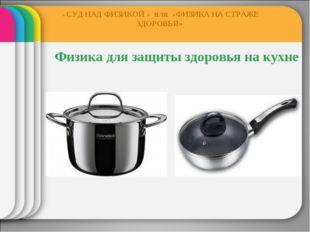 Физика для защиты здоровья на кухне « СУД НАД ФИЗИКОЙ » ИЛИ «ФИЗИКА НА СТРАЖ
