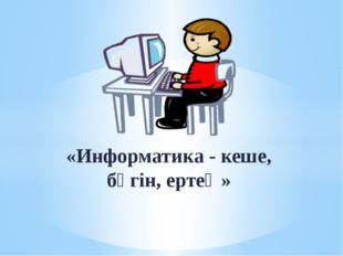«Информатика - кеше, бүгін, ертең»
