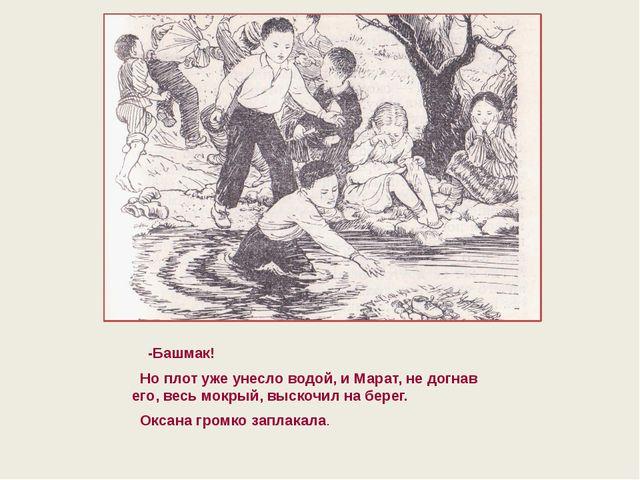 -Башмак! Но плот уже унесло водой, и Марат, не догнав его, весь мокрый, выск...