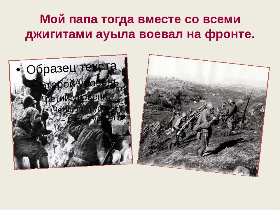 Мой папа тогда вместе со всеми джигитами ауыла воевал на фронте.
