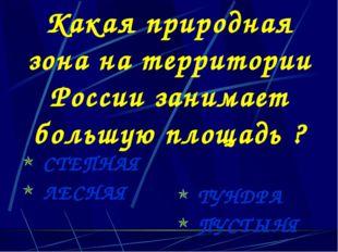 Какая природная зона на территории России занимает большую площадь ? СТЕПНАЯ